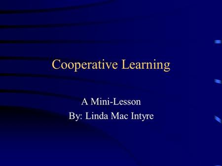 Cooperative Learning A Mini-Lesson By: Linda Mac Intyre.