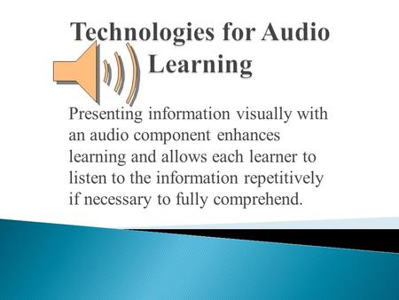 Presenting information visually with an audio component enhances learning and allows each learner to listen to the information repetitively if necessary.