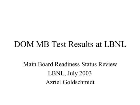DOM MB Test Results at LBNL Main Board Readiness Status Review LBNL, July 2003 Azriel Goldschmidt.