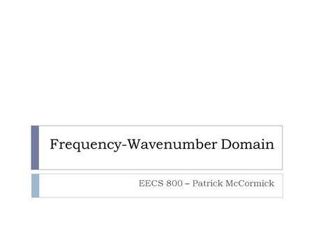 Frequency-Wavenumber Domain EECS 800 – Patrick McCormick.