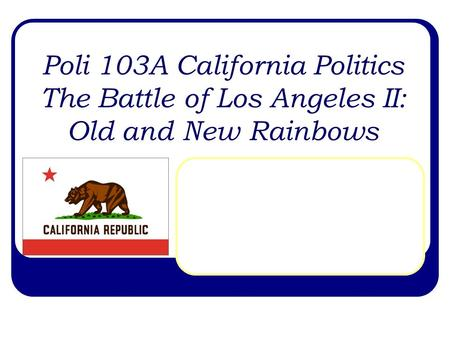 Poli 103A California Politics The Battle of Los Angeles II: Old and New Rainbows.