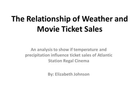 The Relationship of Weather and Movie Ticket Sales An analysis to show if temperature and precipitation influence ticket sales of Atlantic Station Regal.
