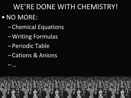 WE'RE DONE WITH CHEMISTRY! NO MORE: –Chemical Equations –Writing Formulas –Periodic Table –Cations & Anions –…–…