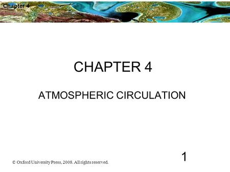 Chapter 4 © Oxford University Press, 2008. All rights reserved. 1 CHAPTER 4 ATMOSPHERIC CIRCULATION.