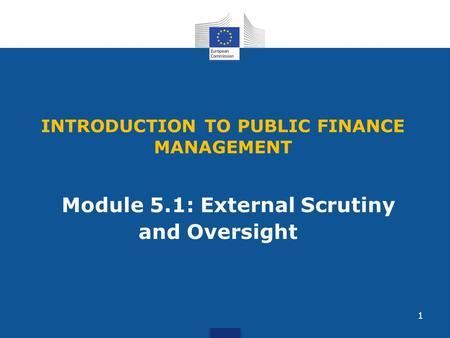 INTRODUCTION TO PUBLIC FINANCE MANAGEMENT Module 5.1: External Scrutiny and Oversight 1.