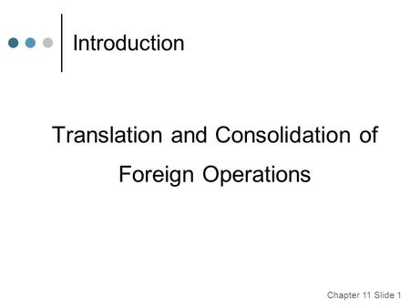 Chapter 11 Slide 1 Introduction Translation and Consolidation of Foreign Operations.
