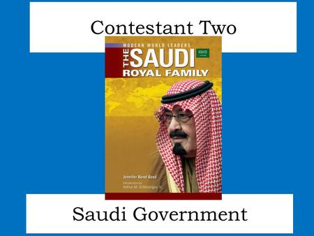 Saudi Government Contestant Two. Since 1932, Saudi Arabia has been ruled by King Abdullah's family. As an absolute monarchy, elections have little impact.