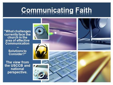 """ What challenges currently face the church in the area of effective Communication – Solutions to Consider?"" The view from the USCCB and national perspective."