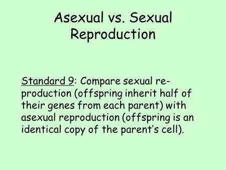 Asexual vs. Sexual Reproduction Standard 9: Compare sexual re- production (offspring inherit half of their genes from each parent) with asexual reproduction.