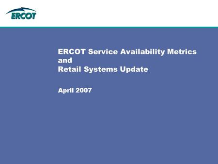 ERCOT Service Availability Metrics and Retail Systems Update April 2007.