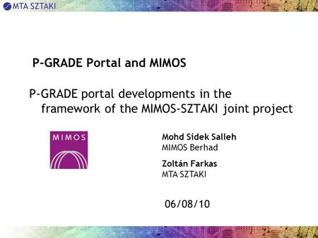 06/08/10 P-GRADE Portal and MIMOS P-GRADE portal developments in the framework of the MIMOS-SZTAKI joint project Mohd Sidek Salleh MIMOS Berhad Zoltán.