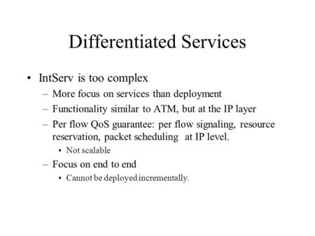 Differentiated Services IntServ is too complex –More focus on services than deployment –Functionality similar to ATM, but at the IP layer –Per flow QoS.