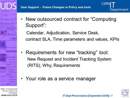 CERN - IT Department CH-1211 Genève 23 Switzerland www.cern.ch/i t IT Dept Presentation [September 2009] - 1 User Support - Future Changes in Policy and.