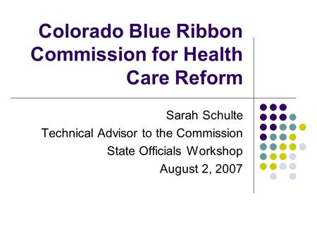 Colorado Blue Ribbon Commission for Health Care Reform Sarah Schulte Technical Advisor to the Commission State Officials Workshop August 2, 2007.