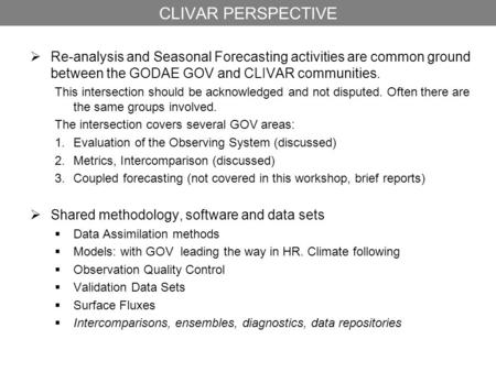CLIVAR PERSPECTIVE  Re-analysis and Seasonal Forecasting activities are common ground between the GODAE GOV and CLIVAR communities. This intersection.