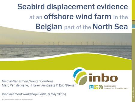 Seabird displacement evidence at an offshore wind farm in the Belgian part of the North Sea Nicolas Vanermen, Wouter Courtens, Marc Van de walle, Hilbran.