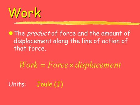 Work lThe product of force and the amount of displacement along the line of action of that force. Units: Joule (J)