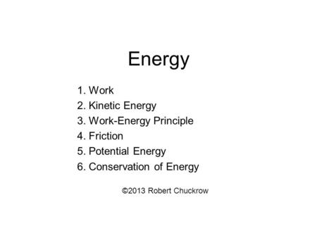 Energy 1. Work 2. Kinetic Energy 3. Work-Energy Principle 4. Friction 5. Potential Energy 6. Conservation of Energy ©2013 Robert Chuckrow.