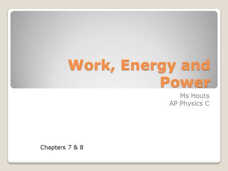 Work, Energy and Power Ms Houts AP Physics C Chapters 7 & 8.