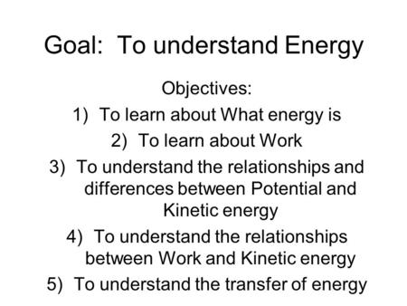 Goal: To understand Energy Objectives: 1)To learn about What energy is 2)To learn about Work 3)To understand the relationships and differences between.