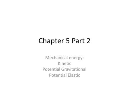 Chapter 5 Part 2 Mechanical energy: Kinetic Potential Gravitational Potential Elastic.