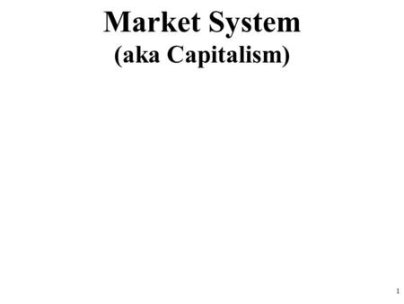 Market System (aka Capitalism) 1. 2 characteristics Laissez Faire = Let it be Virtually zero government involvement People and businesses make all the.