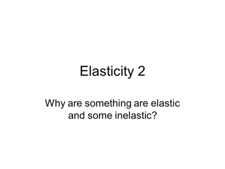 Elasticity 2 Why are something are elastic and some inelastic?