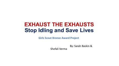EXHAUST THE EXHAUSTS Stop Idling and Save Lives Girls Scout Bronze Award Project By: Sarah Baskin & Shefali Verma.