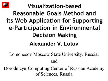 Visualization-based Reasonable Goals Method and its Web Application for Supporting e-Participation in Environmental Decision Making Alexander V. Lotov.