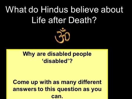 Why are disabled people 'disabled'? Come up with as many different answers to this question as you can. What do Hindus believe about Life after Death?