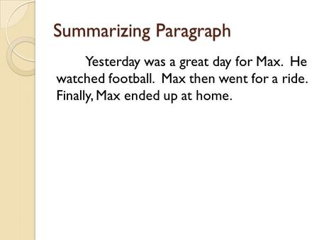 Summarizing Paragraph Yesterday was a great day for Max. He watched football. Max then went for a ride. Finally, Max ended up at home.