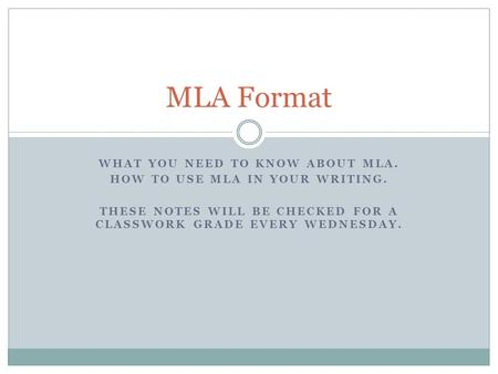 WHAT YOU NEED TO KNOW ABOUT MLA. HOW TO USE MLA IN YOUR WRITING. THESE NOTES WILL BE CHECKED FOR A CLASSWORK GRADE EVERY WEDNESDAY. MLA Format.