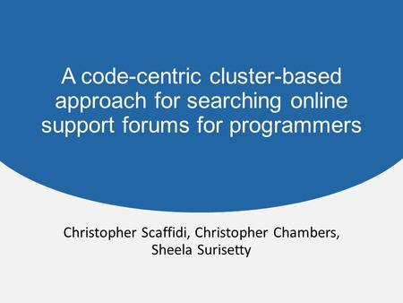 A code-centric cluster-based approach for searching online support forums for programmers Christopher Scaffidi, Christopher Chambers, Sheela Surisetty.