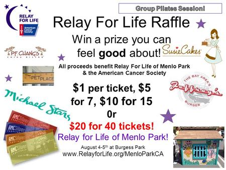 Relay for Life of Menlo Park! August 4-5 th at Burgess Park www.RelayforLife.org/MenloParkCA Relay For Life Raffle Win a prize you can feel good about!
