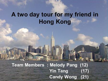 A two day tour for my friend in Hong Kong Team Members : Melody Pang (12) Yin Tang (17) Candy Wong (21)