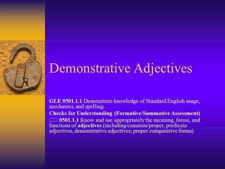 Demonstrative Adjectives GLE 0501.1.1 Demonstrate knowledge of Standard English usage, mechanics, and spelling. Checks for Understanding (Formative/Summative.