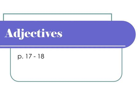 Adjectives p. 17 - 18. Adjective Modifies or limits the meaning of a noun or pronoun. Tells what kind, which one, how many, or how much. We saw the famous.