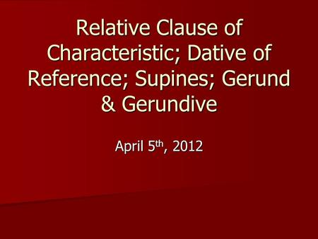 Relative Clause of Characteristic; Dative of Reference; Supines; Gerund & Gerundive April 5 th, 2012.