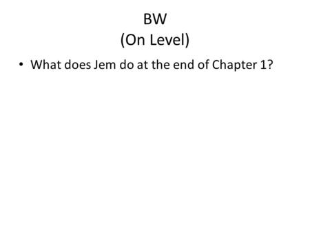 BW (On Level) What does Jem do at the end of Chapter 1?