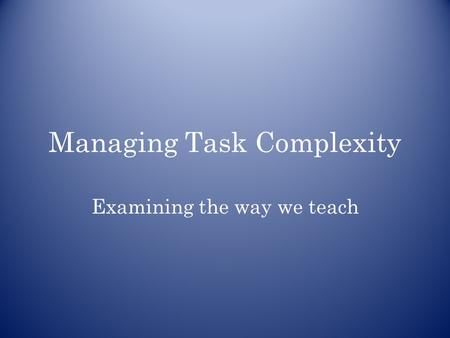 Managing Task Complexity Examining the way we teach.