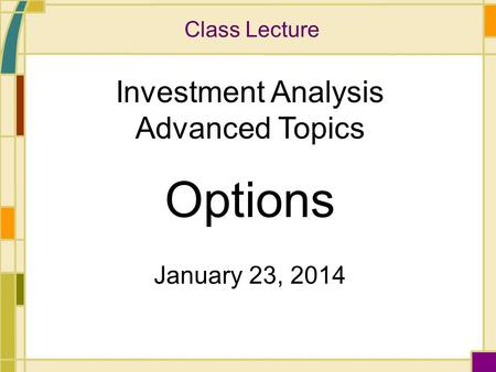 Class Lecture Investment Analysis Advanced Topics Options January 23, 2014.