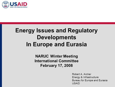 Energy Issues and Regulatory Developments In Europe and Eurasia NARUC Winter Meeting International Committee February 17, 2008 Robert A. Archer Energy.