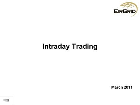 "Intraday Trading March 2011. RAs raised a Modification (18_10) in March 2010, proposing the implementation of ""intra-day trading"" in the SEM. The Modifications."