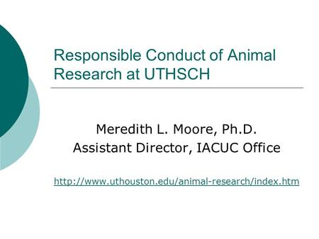 Responsible Conduct of Animal Research at UTHSCH Meredith L. Moore, Ph.D. Assistant Director, IACUC Office
