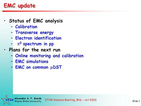 STAR Analysis Meeting, BNL – oct 2002 Alexandre A. P. Suaide Wayne State University Slide 1 EMC update Status of EMC analysis –Calibration –Transverse.