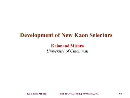 Kalanand Mishra BaBar Coll. Meeting February, 2007 0/8 Development of New Kaon Selectors Kalanand Mishra University of Cincinnati.