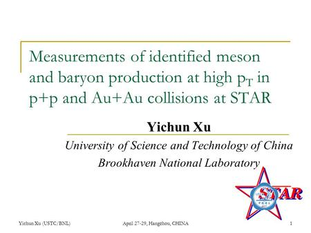 Yichun Xu (USTC/BNL)April 27-29, Hangzhou, CHINA1 Measurements of identified meson and baryon production at high p T in p+p and Au+Au collisions at STAR.