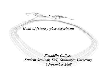 Goals of future p-pbar experiment Elmaddin Guliyev Student Seminar, KVI, Groningen University 6 November 2008.