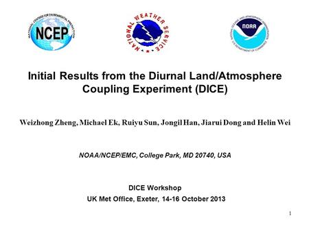 Initial Results from the Diurnal Land/Atmosphere Coupling Experiment (DICE) Weizhong Zheng, Michael Ek, Ruiyu Sun, Jongil Han, Jiarui Dong and Helin Wei.