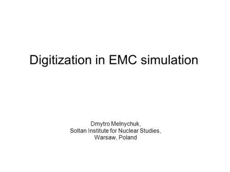 Digitization in EMC simulation Dmytro Melnychuk, Soltan Institute for Nuclear Studies, Warsaw, Poland.